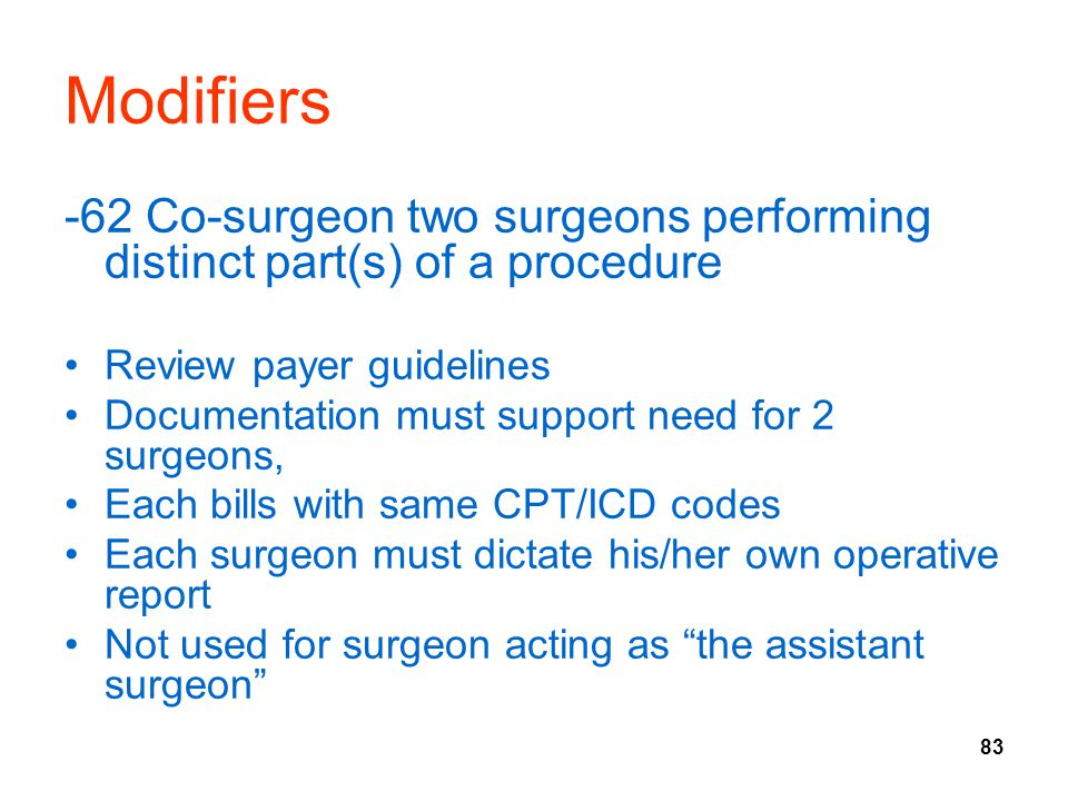 83 Modifiers -62 Co-surgeon two surgeons performing distinct part(s) of a procedure Review payer guidelines Documentation must support need for 2 surgeons, Each bills with same CPT/ICD codes Each surgeon must dictate his/her own operative report Not used for surgeon acting as the assistant surgeon