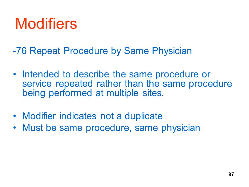 87 Modifiers -76 Repeat Procedure by Same Physician Intended to describe the same procedure or service repeated rather than the same procedure being performed at multiple sites.