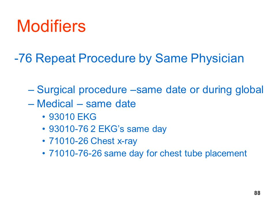 88 Modifiers -76 Repeat Procedure by Same Physician –Surgical procedure –same date or during global –Medical – same date 93010 EKG 93010-76 2 EKG's sa