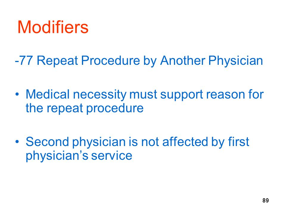 89 Modifiers -77 Repeat Procedure by Another Physician Medical necessity must support reason for the repeat procedure Second physician is not affected