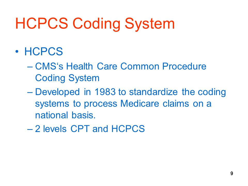 9 HCPCS Coding System HCPCS –CMS's Health Care Common Procedure Coding System –Developed in 1983 to standardize the coding systems to process Medicare