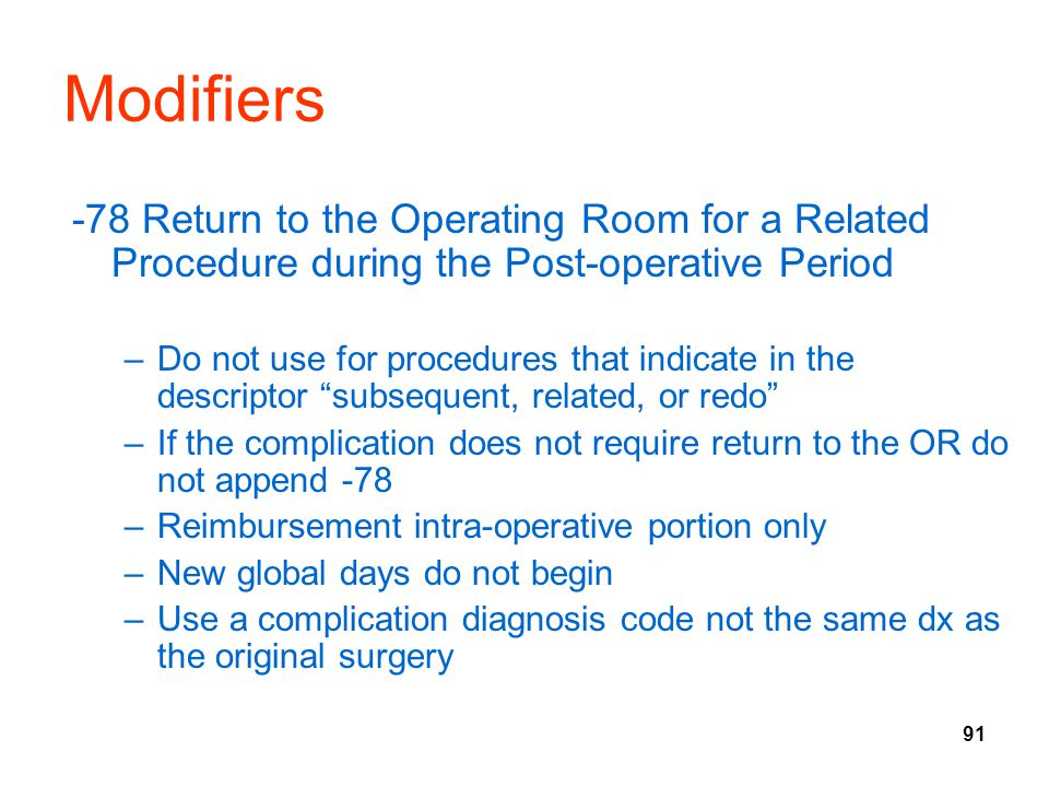 91 Modifiers -78 Return to the Operating Room for a Related Procedure during the Post-operative Period –Do not use for procedures that indicate in the