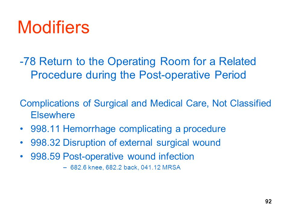 92 Modifiers -78 Return to the Operating Room for a Related Procedure during the Post-operative Period Complications of Surgical and Medical Care, Not Classified Elsewhere 998.11 Hemorrhage complicating a procedure 998.32 Disruption of external surgical wound 998.59 Post-operative wound infection –682.6 knee, 682.2 back, 041.12 MRSA