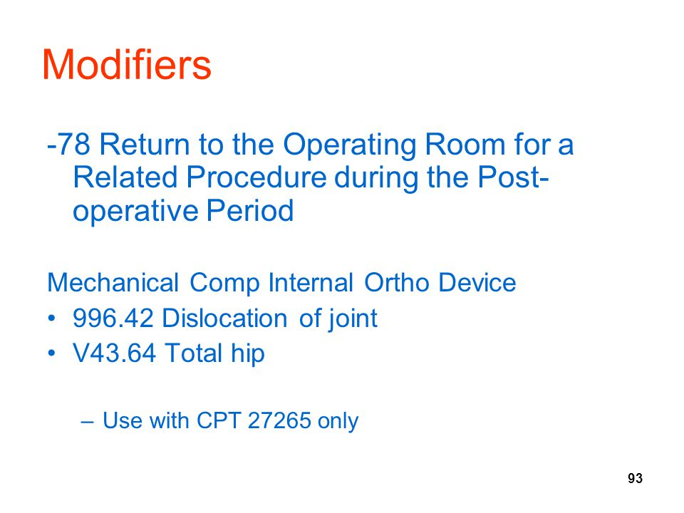 93 Modifiers -78 Return to the Operating Room for a Related Procedure during the Post- operative Period Mechanical Comp Internal Ortho Device 996.42 Dislocation of joint V43.64 Total hip –Use with CPT 27265 only