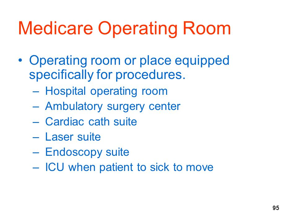95 Medicare Operating Room Operating room or place equipped specifically for procedures. – Hospital operating room – Ambulatory surgery center – Cardi