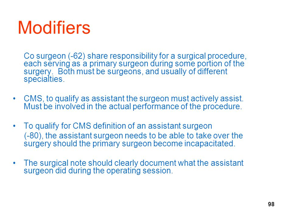 98 Modifiers Co surgeon (-62) share responsibility for a surgical procedure, each serving as a primary surgeon during some portion of the surgery.