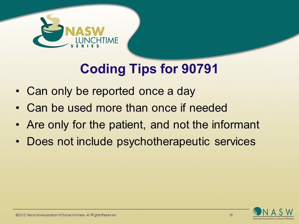 Coding Tips for 90791 Can only be reported once a day Can be used more than once if needed Are only for the patient, and not the informant Does not in