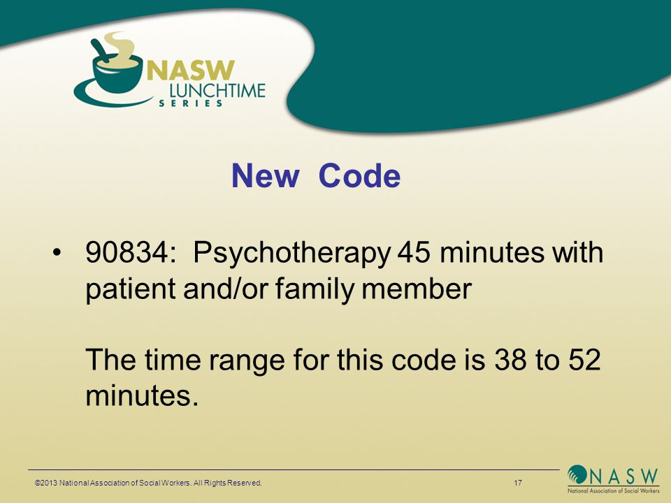 90834: Psychotherapy 45 minutes with patient and/or family member The time range for this code is 38 to 52 minutes. ©2013 National Association of Soci