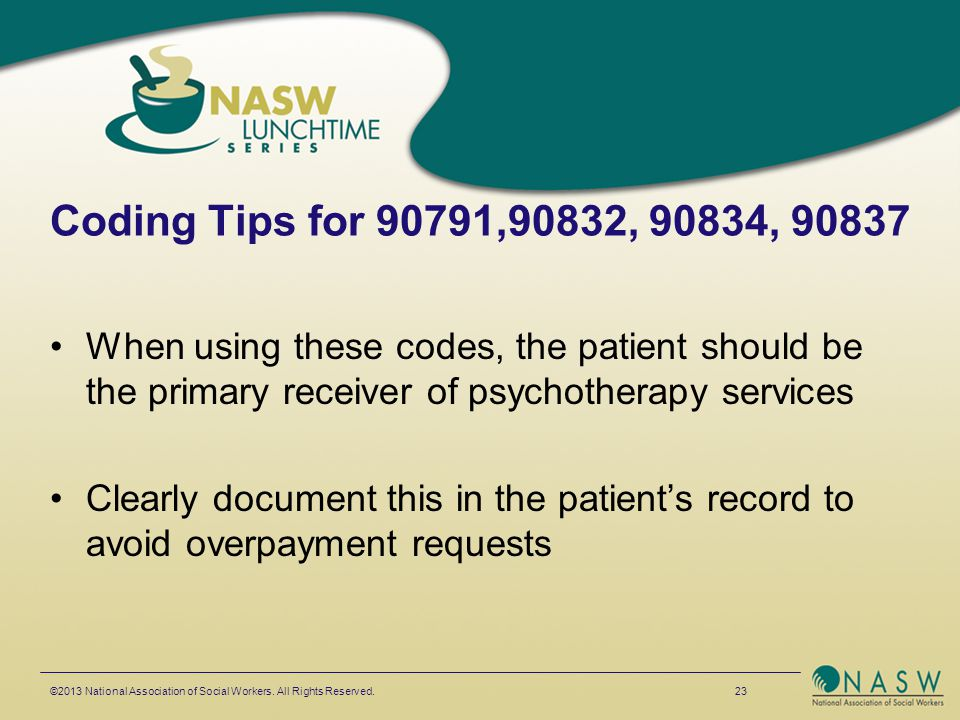 Coding Tips for 90791,90832, 90834, 90837 When using these codes, the patient should be the primary receiver of psychotherapy services Clearly documen
