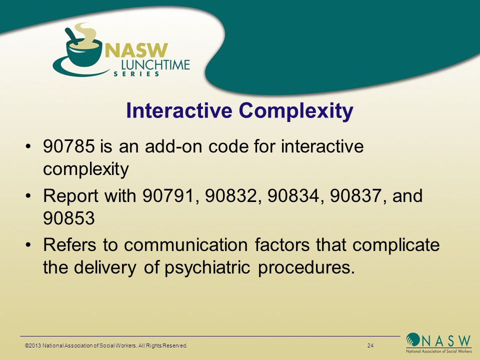 Interactive Complexity 90785 is an add-on code for interactive complexity Report with 90791, 90832, 90834, 90837, and 90853 Refers to communication fa