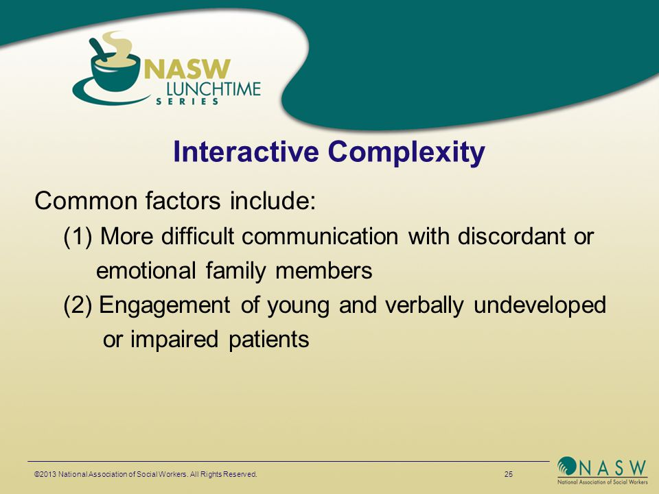 Interactive Complexity Common factors include: (1)More difficult communication with discordant or emotional family members (2) Engagement of young and