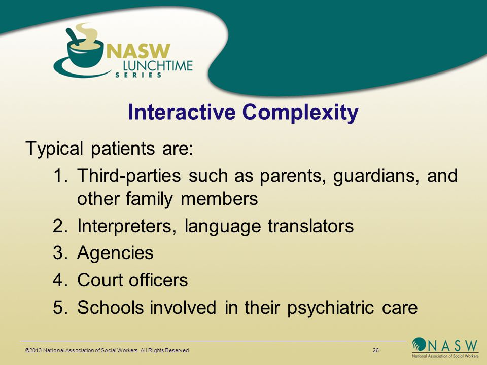 Interactive Complexity Typical patients are: 1.Third-parties such as parents, guardians, and other family members 2.Interpreters, language translators