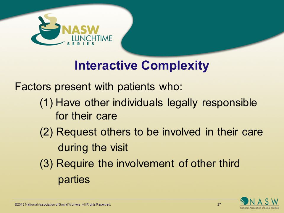 Interactive Complexity Factors present with patients who: (1)Have other individuals legally responsible for their care (2) Request others to be involv