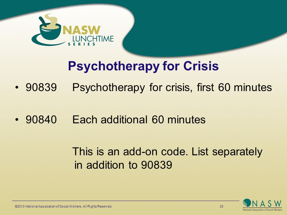 Psychotherapy for Crisis 90839Psychotherapy for crisis, first 60 minutes 90840Each additional 60 minutes This is an add-on code. List separately in ad