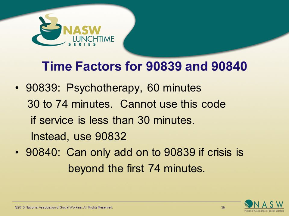 Time Factors for 90839 and 90840 90839: Psychotherapy, 60 minutes 30 to 74 minutes. Cannot use this code if service is less than 30 minutes. Instead,