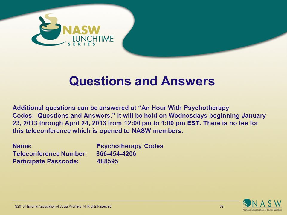 "Questions and Answers Additional questions can be answered at ""An Hour With Psychotherapy Codes: Questions and Answers."" It will be held on Wednesdays"
