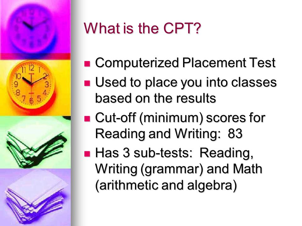 What is the CPT? Computerized Placement Test Computerized Placement Test Used to place you into classes based on the results Used to place you into cl