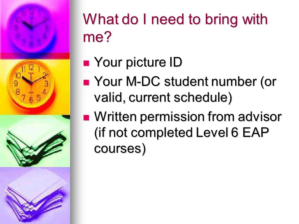 What do I need to bring with me? Your picture ID Your picture ID Your M-DC student number (or valid, current schedule) Your M-DC student number (or va