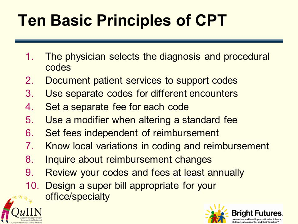 Ten Basic Principles of CPT 1.The physician selects the diagnosis and procedural codes 2.Document patient services to support codes 3.Use separate cod