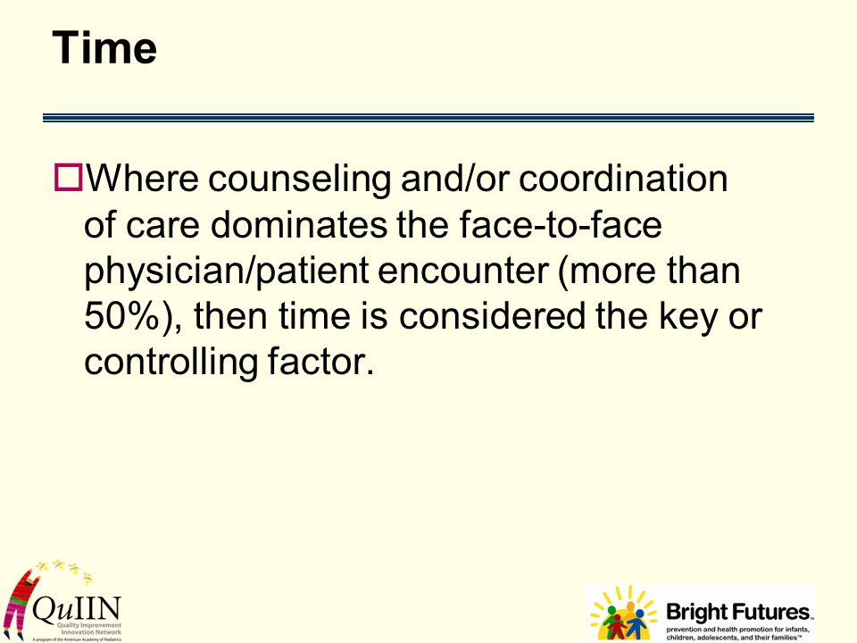Time  Where counseling and/or coordination of care dominates the face-to-face physician/patient encounter (more than 50%), then time is considered the key or controlling factor.