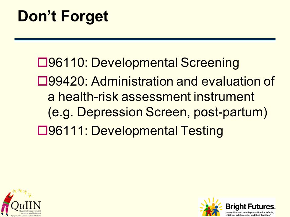 Don't Forget  96110: Developmental Screening  99420: Administration and evaluation of a health-risk assessment instrument (e.g.