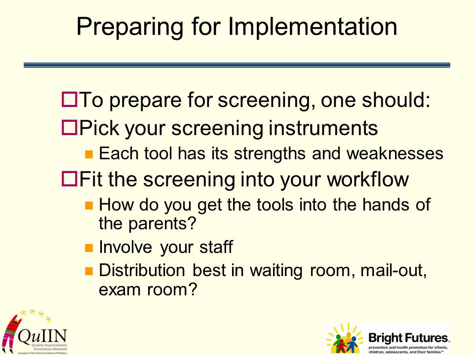 Preparing for Implementation  To prepare for screening, one should:  Pick your screening instruments Each tool has its strengths and weaknesses  Fit the screening into your workflow How do you get the tools into the hands of the parents.
