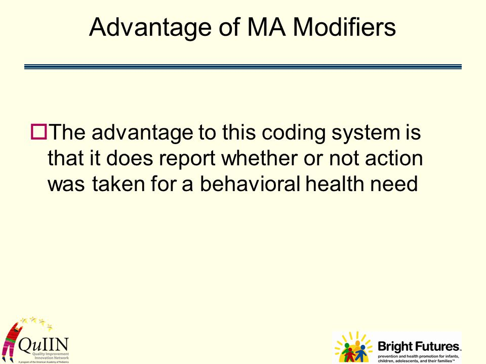 Advantage of MA Modifiers  The advantage to this coding system is that it does report whether or not action was taken for a behavioral health need