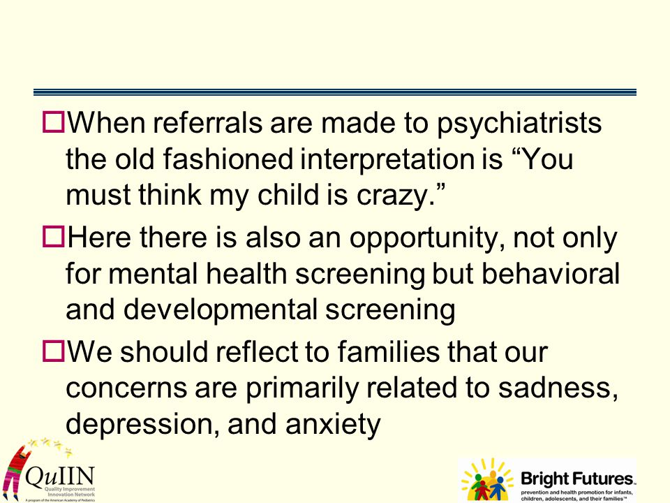  When referrals are made to psychiatrists the old fashioned interpretation is You must think my child is crazy.  Here there is also an opportunity, not only for mental health screening but behavioral and developmental screening  We should reflect to families that our concerns are primarily related to sadness, depression, and anxiety