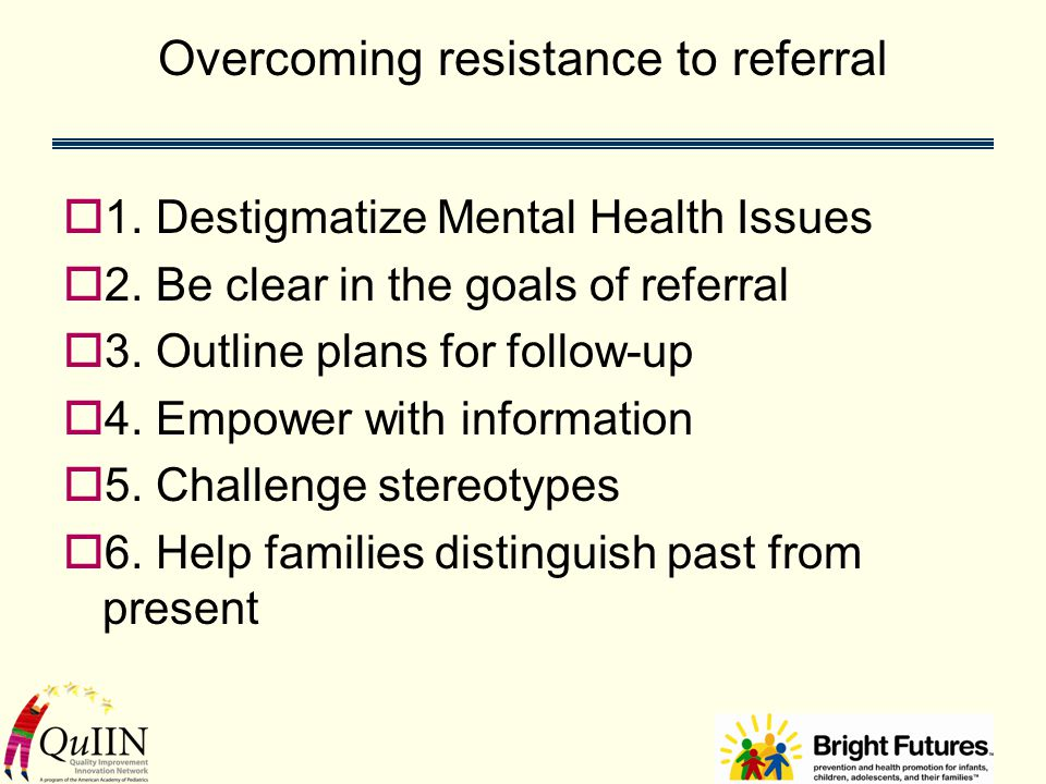 Overcoming resistance to referral  1. Destigmatize Mental Health Issues  2.