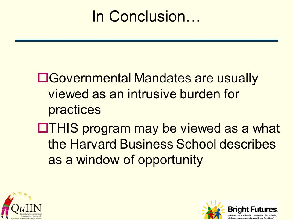 In Conclusion…  Governmental Mandates are usually viewed as an intrusive burden for practices  THIS program may be viewed as a what the Harvard Business School describes as a window of opportunity