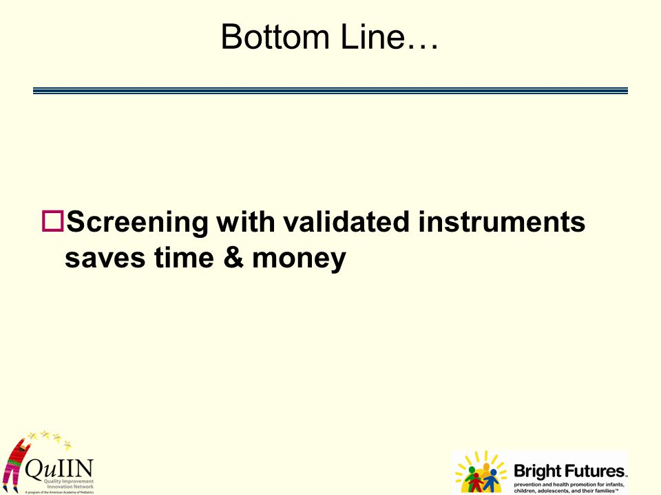 Bottom Line…  Screening with validated instruments saves time & money