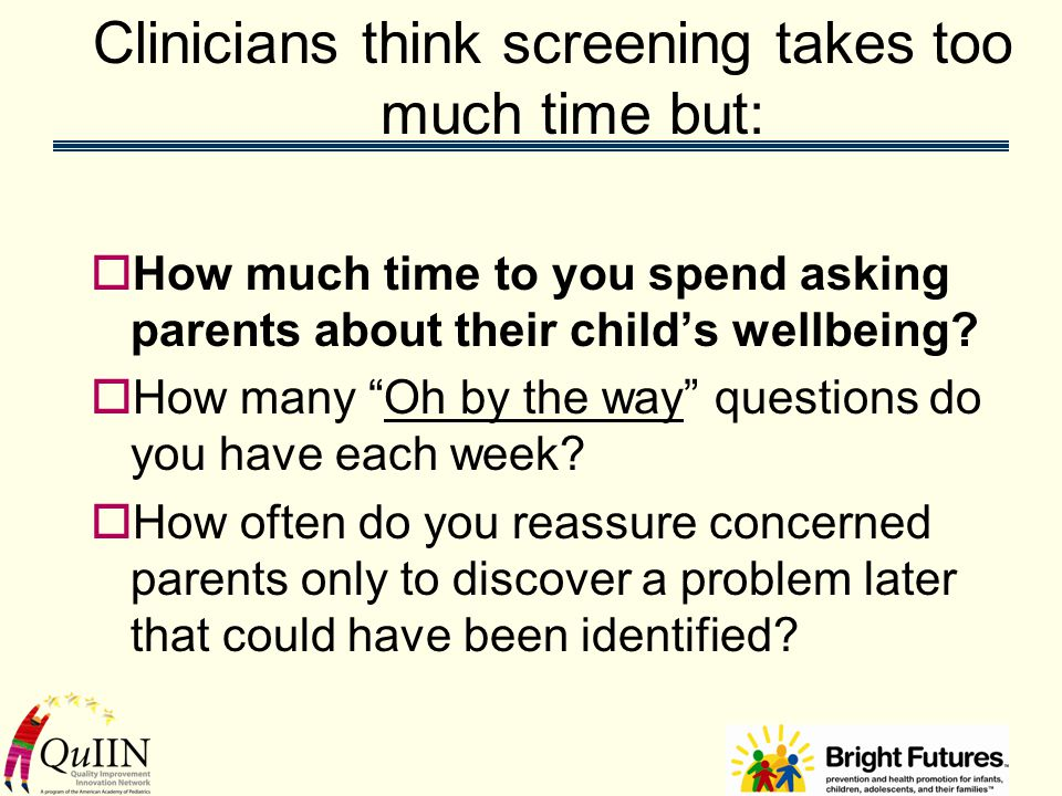 Clinicians think screening takes too much time but:  How much time to you spend asking parents about their child's wellbeing.