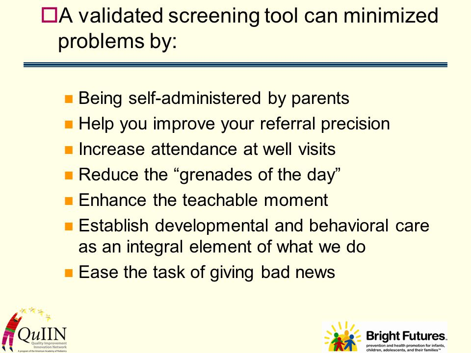  A validated screening tool can minimized problems by: Being self-administered by parents Help you improve your referral precision Increase attendance at well visits Reduce the grenades of the day Enhance the teachable moment Establish developmental and behavioral care as an integral element of what we do Ease the task of giving bad news