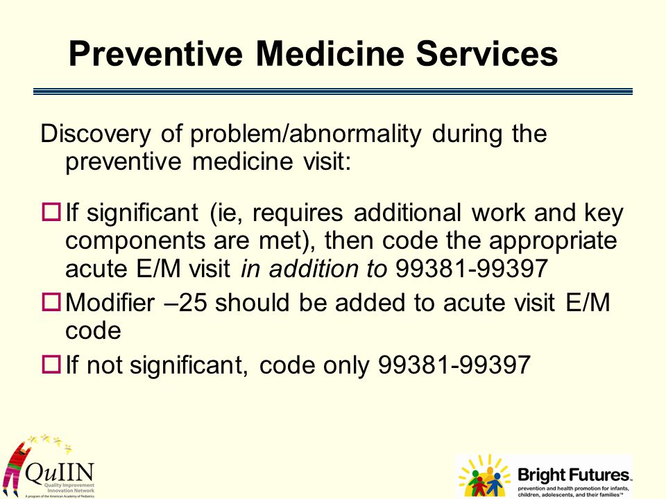 Preventive Medicine Services Discovery of problem/abnormality during the preventive medicine visit:  If significant (ie, requires additional work and key components are met), then code the appropriate acute E/M visit in addition to 99381-99397  Modifier –25 should be added to acute visit E/M code  If not significant, code only 99381-99397