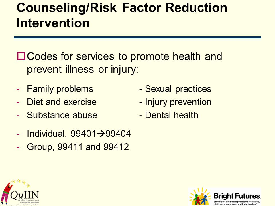 Counseling/Risk Factor Reduction Intervention  Codes for services to promote health and prevent illness or injury: -Family problems - Sexual practices -Diet and exercise - Injury prevention -Substance abuse - Dental health -Individual, 99401  99404 -Group, 99411 and 99412