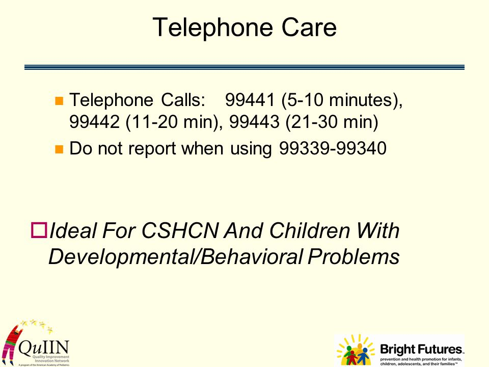 Telephone Care Telephone Calls:99441 (5-10 minutes), 99442 (11-20 min), 99443 (21-30 min) Do not report when using 99339-99340  Ideal For CSHCN And Children With Developmental/Behavioral Problems