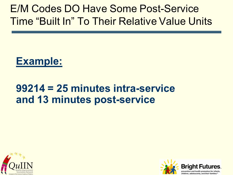 E/M Codes DO Have Some Post-Service Time Built In To Their Relative Value Units Example: 99214 = 25 minutes intra-service and 13 minutes post-service