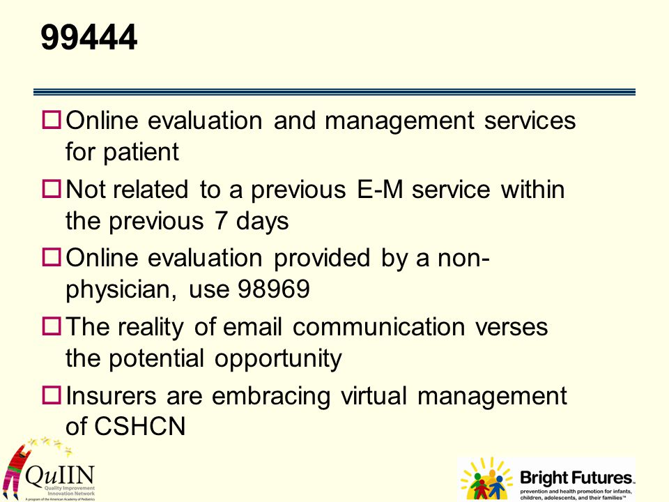 99444  Online evaluation and management services for patient  Not related to a previous E-M service within the previous 7 days  Online evaluation provided by a non- physician, use 98969  The reality of email communication verses the potential opportunity  Insurers are embracing virtual management of CSHCN
