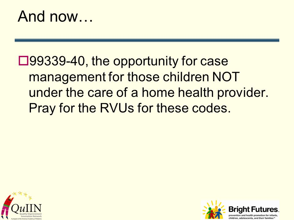 And now…  99339-40, the opportunity for case management for those children NOT under the care of a home health provider.