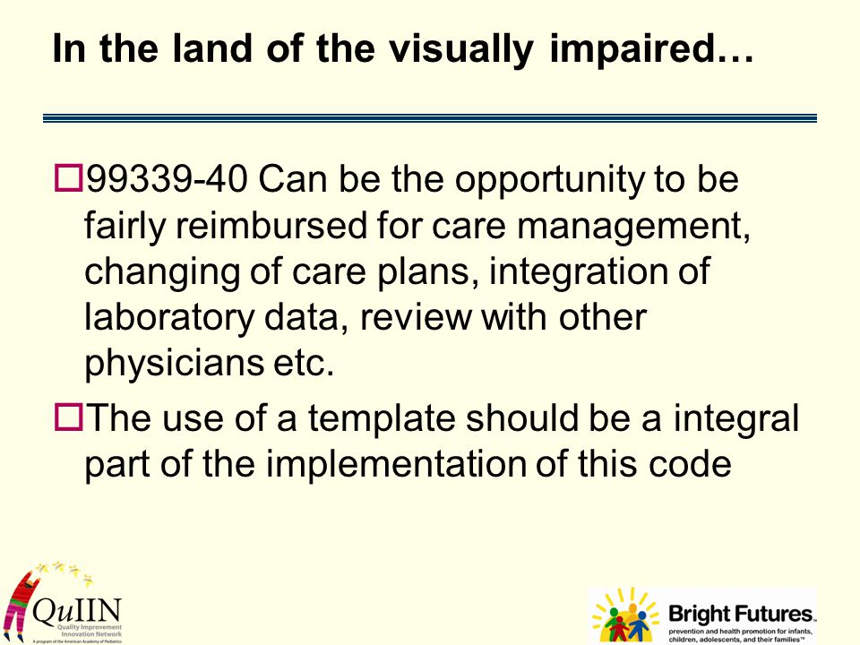 In the land of the visually impaired…  99339-40 Can be the opportunity to be fairly reimbursed for care management, changing of care plans, integration of laboratory data, review with other physicians etc.