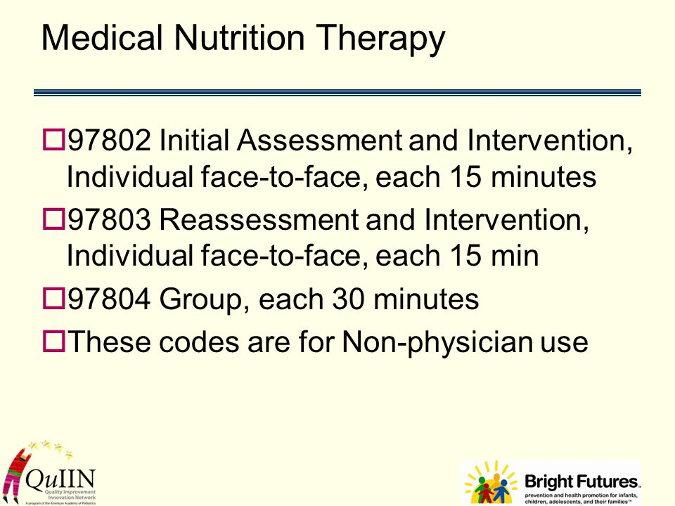 Medical Nutrition Therapy  97802 Initial Assessment and Intervention, Individual face-to-face, each 15 minutes  97803 Reassessment and Intervention, Individual face-to-face, each 15 min  97804 Group, each 30 minutes  These codes are for Non-physician use