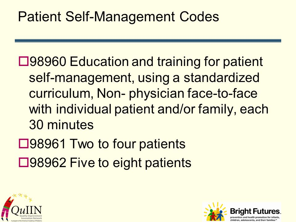 Patient Self-Management Codes  98960 Education and training for patient self-management, using a standardized curriculum, Non- physician face-to-face with individual patient and/or family, each 30 minutes  98961 Two to four patients  98962 Five to eight patients