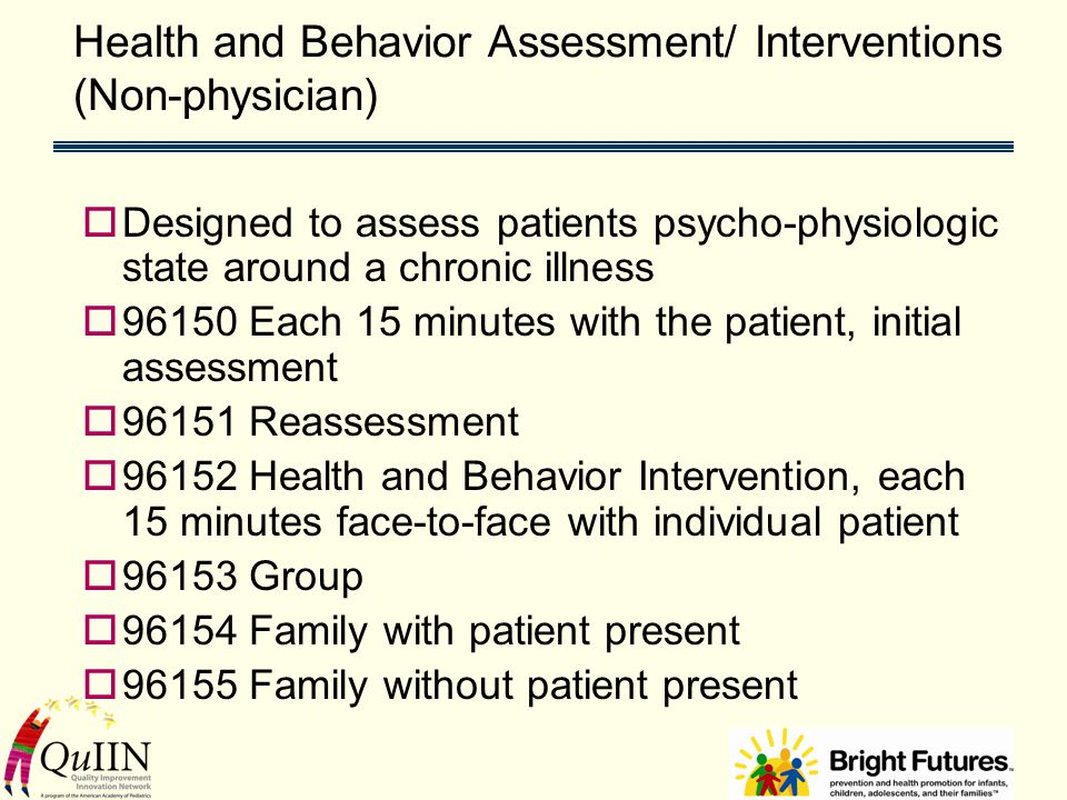 Health and Behavior Assessment/ Interventions (Non-physician)  Designed to assess patients psycho-physiologic state around a chronic illness  96150 Each 15 minutes with the patient, initial assessment  96151 Reassessment  96152 Health and Behavior Intervention, each 15 minutes face-to-face with individual patient  96153 Group  96154 Family with patient present  96155 Family without patient present