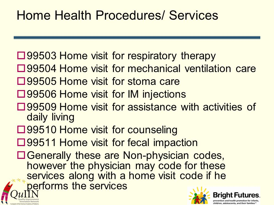 Home Health Procedures/ Services  99503 Home visit for respiratory therapy  99504 Home visit for mechanical ventilation care  99505 Home visit for stoma care  99506 Home visit for IM injections  99509 Home visit for assistance with activities of daily living  99510 Home visit for counseling  99511 Home visit for fecal impaction  Generally these are Non-physician codes, however the physician may code for these services along with a home visit code if he performs the services