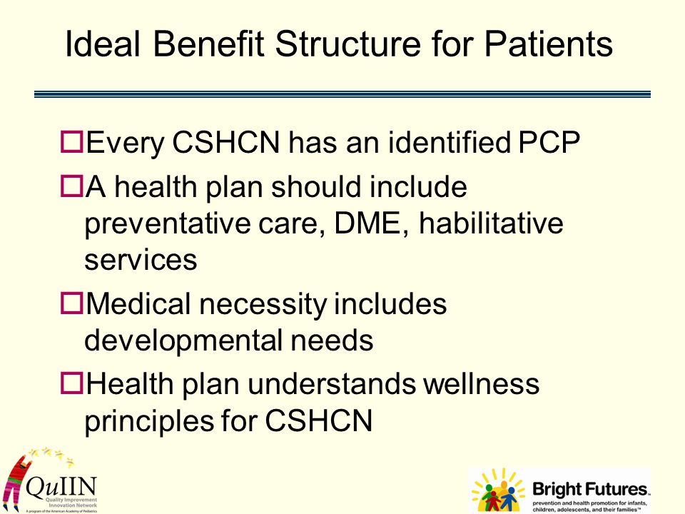 Ideal Benefit Structure for Patients (cont.)  Behavioral / mental health coverage and support is adequate for families and CSHCN  Transition plans exist for transfer to adult physicians  Portability of insurance is guaranteed