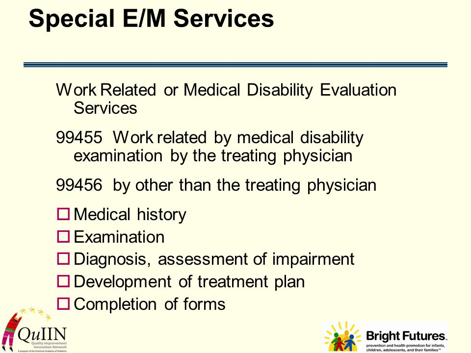 Special E/M Services Work Related or Medical Disability Evaluation Services 99455 Work related by medical disability examination by the treating physician 99456 by other than the treating physician  Medical history  Examination  Diagnosis, assessment of impairment  Development of treatment plan  Completion of forms