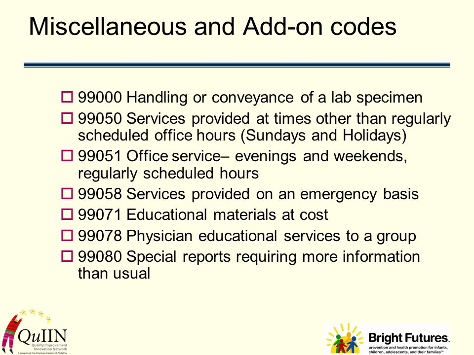 Miscellaneous and Add-on codes  99000 Handling or conveyance of a lab specimen  99050 Services provided at times other than regularly scheduled office hours (Sundays and Holidays)  99051 Office service– evenings and weekends, regularly scheduled hours  99058 Services provided on an emergency basis  99071 Educational materials at cost  99078 Physician educational services to a group  99080 Special reports requiring more information than usual