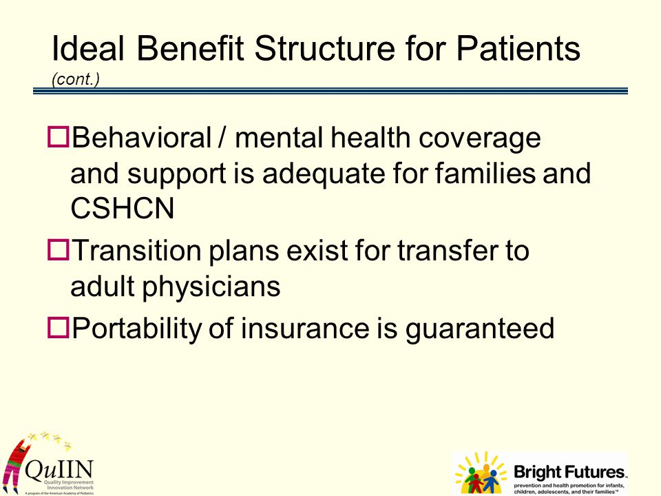 Ideal Benefit Structure for Patients (cont.)  Behavioral / mental health coverage and support is adequate for families and CSHCN  Transition plans exist for transfer to adult physicians  Portability of insurance is guaranteed