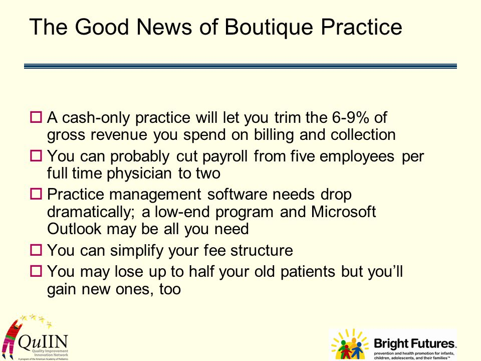 The Good News of Boutique Practice  A cash-only practice will let you trim the 6-9% of gross revenue you spend on billing and collection  You can probably cut payroll from five employees per full time physician to two  Practice management software needs drop dramatically; a low-end program and Microsoft Outlook may be all you need  You can simplify your fee structure  You may lose up to half your old patients but you'll gain new ones, too