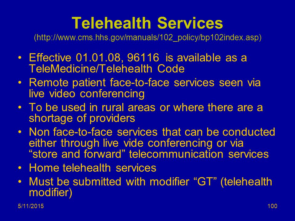 5/11/2015 Telehealth Services (http://www.cms.hhs.gov/manuals/102_policy/bp102index.asp) Effective 01.01.08, 96116 is available as a TeleMedicine/Telehealth Code Remote patient face-to-face services seen via live video conferencing To be used in rural areas or where there are a shortage of providers Non face-to-face services that can be conducted either through live vide conferencing or via store and forward telecommunication services Home telehealth services Must be submitted with modifier GT (telehealth modifier) 100